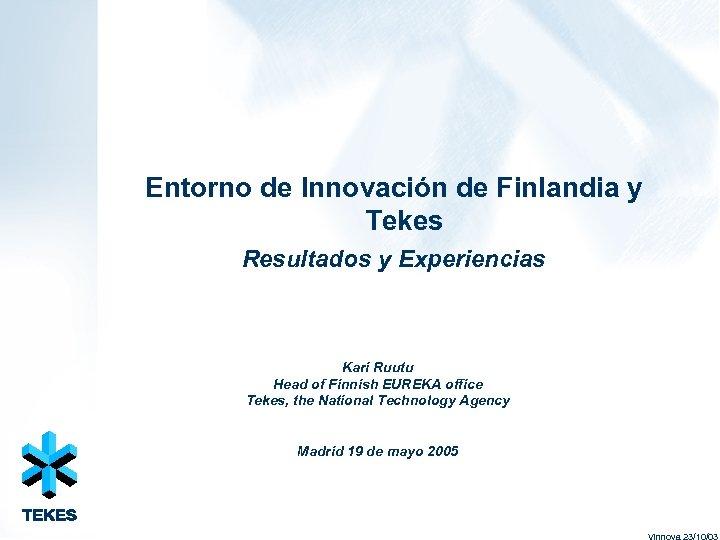 Entorno de Innovación de Finlandia y Tekes Resultados y Experiencias Kari Ruutu Head of