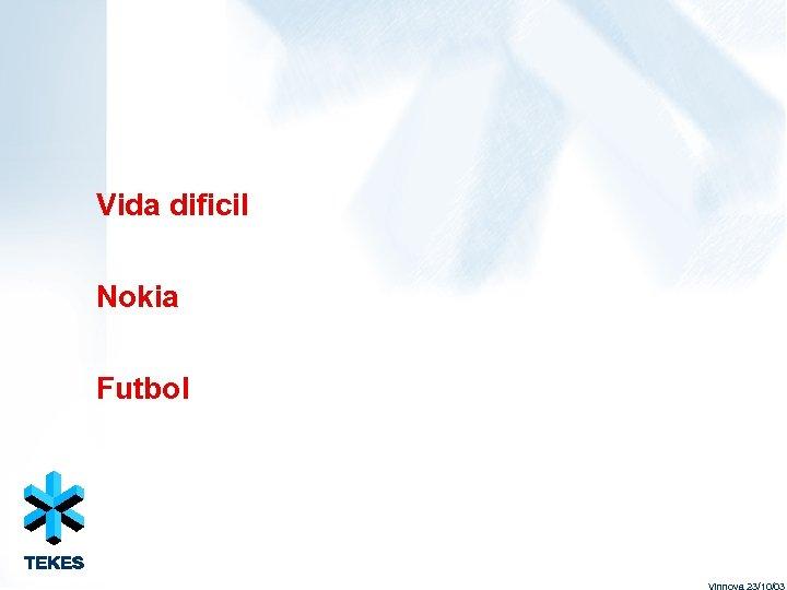 Vida dificil Nokia Futbol Vinnova 23/10/03