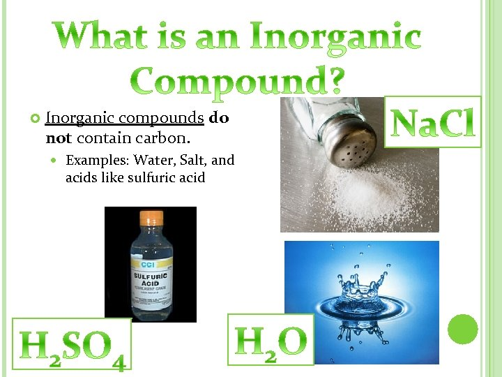 Inorganic compounds do not contain carbon. Examples: Water, Salt, and acids like sulfuric