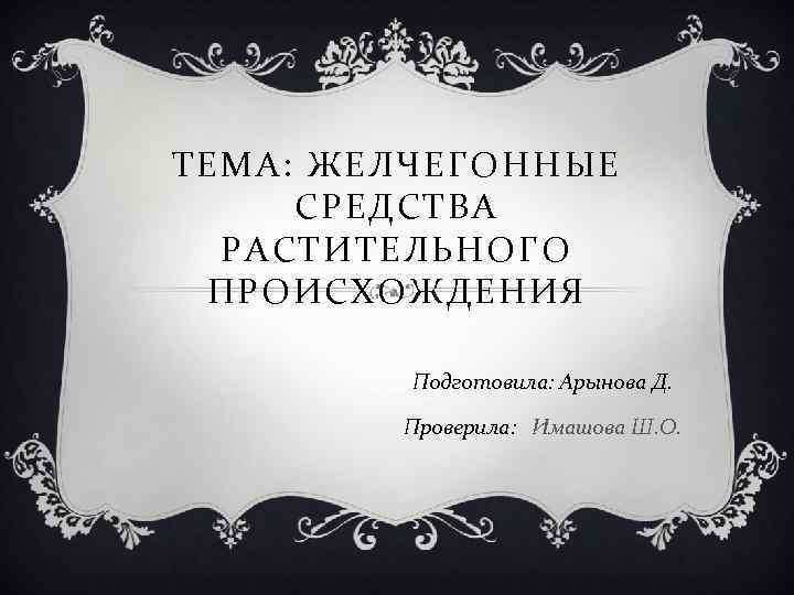 ТЕМА: ЖЕЛЧЕГОННЫЕ СРЕДСТВА РАСТИТЕЛЬНОГО ПРОИСХОЖДЕНИЯ Подготовила: Арынова Д. Проверила: Имашова Ш. О.
