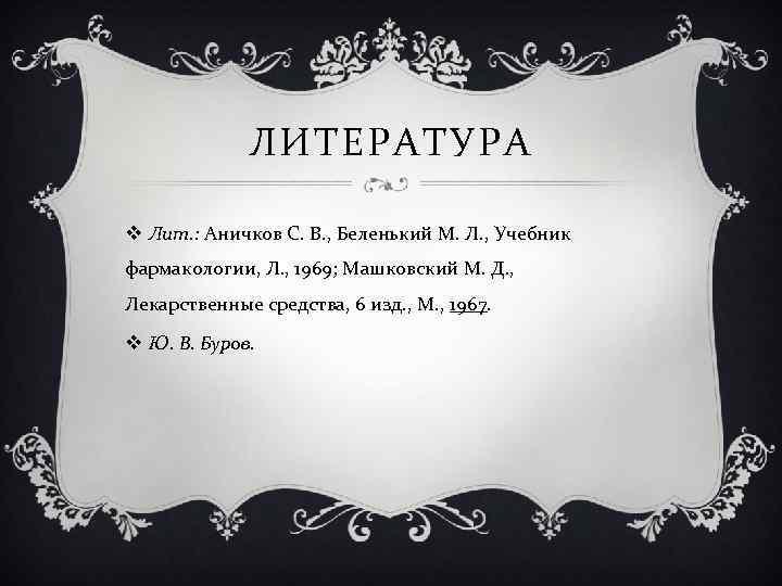 ЛИТЕРАТУРА v Лит. : Аничков С. В. , Беленький М. Л. , Учебник фармакологии,