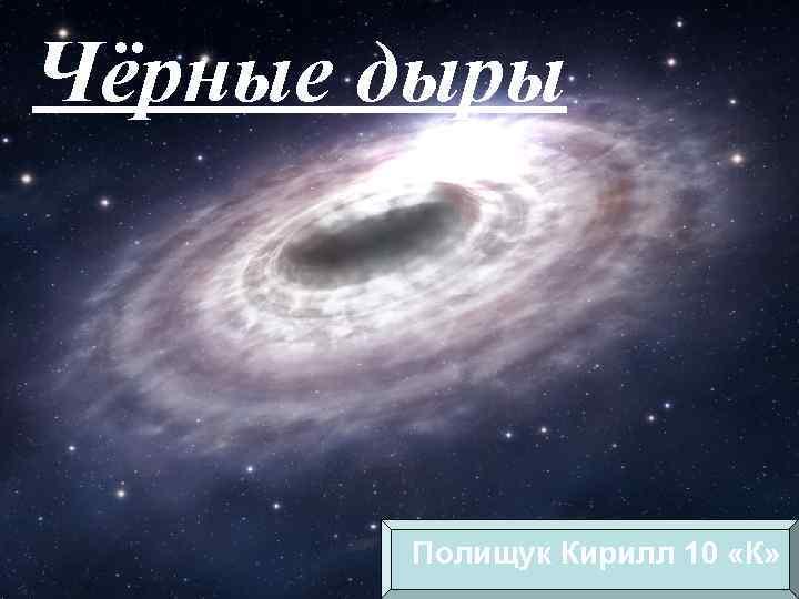 Чёрные дыры Полищук Кирилл 10 «К»