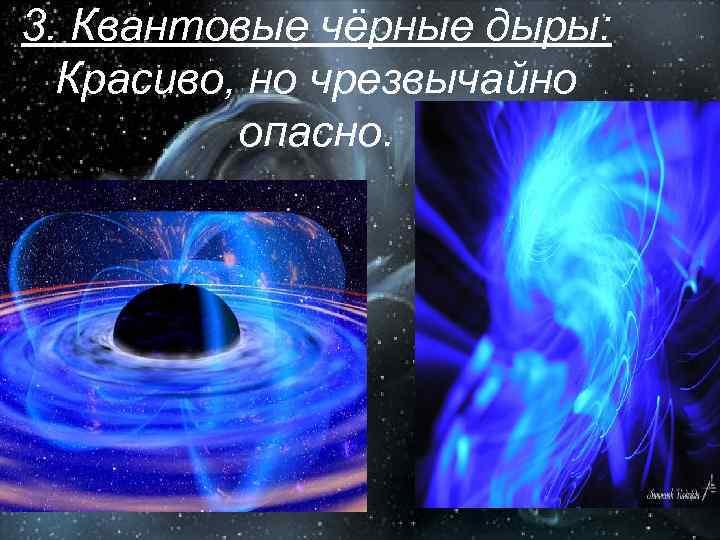 3. Квантовые чёрные дыры: Красиво, но чрезвычайно опасно.