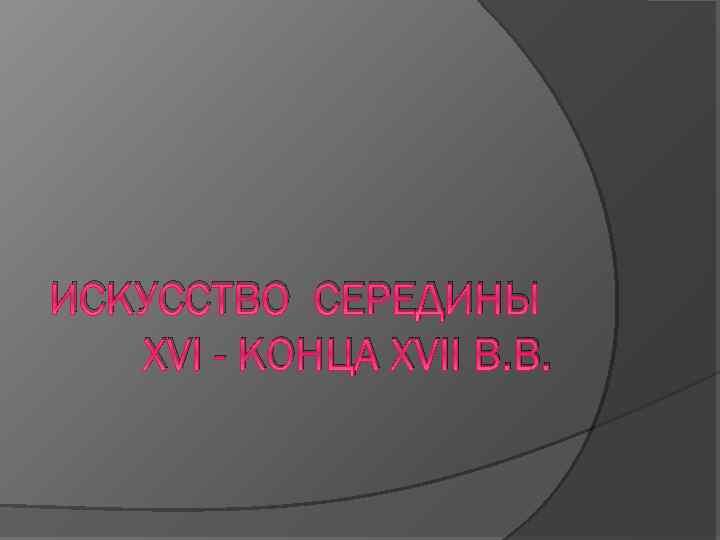 ИСКУССТВО СЕРЕДИНЫ XVI - КОНЦА XVII В. В.