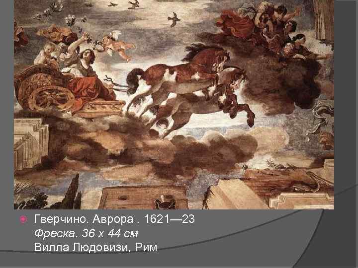 Гверчино. Аврора. 1621— 23 Фреска. 36 x 44 см Вилла Людовизи, Рим
