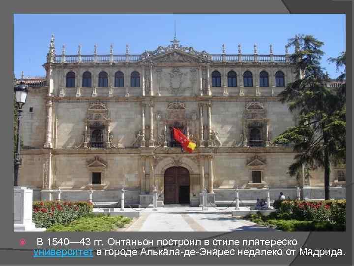 В 1540— 43 гг. Онтаньон построил в стиле платереско университет в городе Алькала-де-Энарес