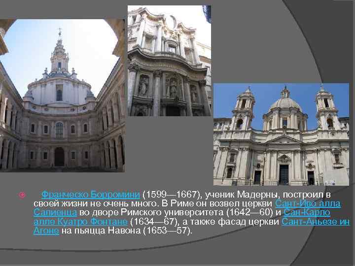 Франческо Борромини (1599— 1667), ученик Мадерны, построил в своей жизни не очень много.
