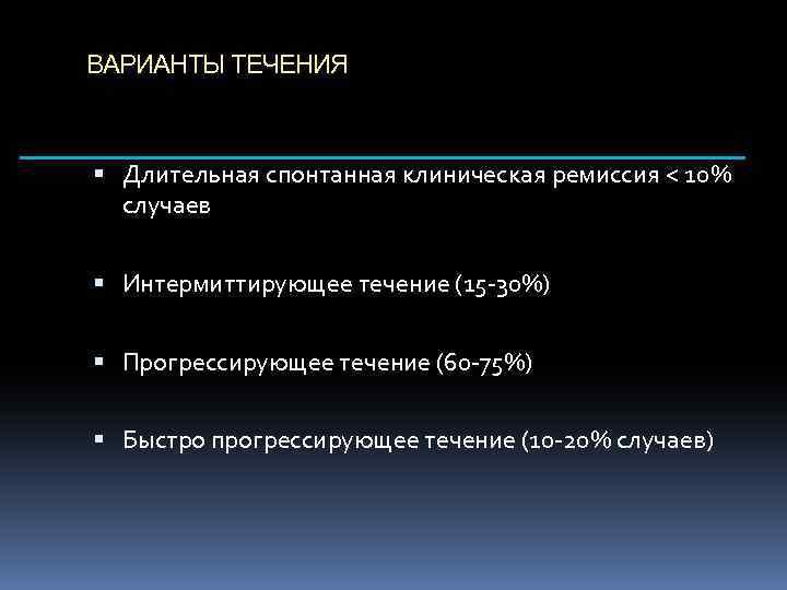 ВАРИАНТЫ ТЕЧЕНИЯ Длительная спонтанная клиническая ремиссия < 10% случаев Интермиттирующее течение (15 -30%) Прогрессирующее