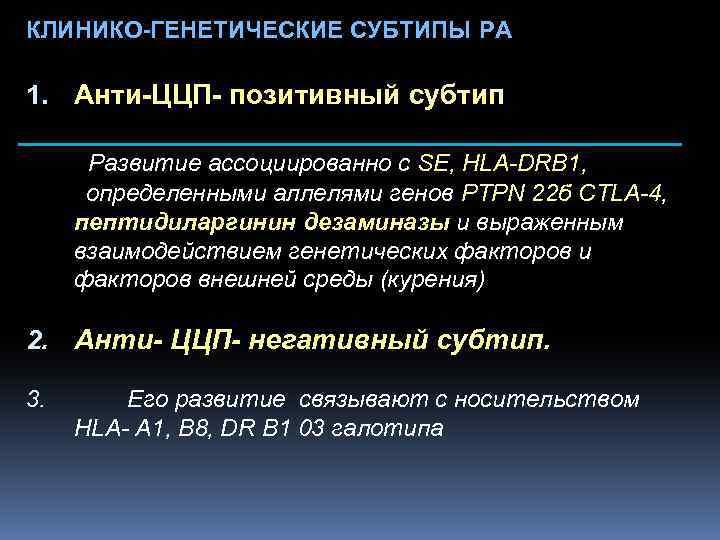 КЛИНИКО-ГЕНЕТИЧЕСКИЕ СУБТИПЫ РА 1. Анти-ЦЦП- позитивный субтип Развитие ассоциированно с SE, HLA-DRB 1, определенными