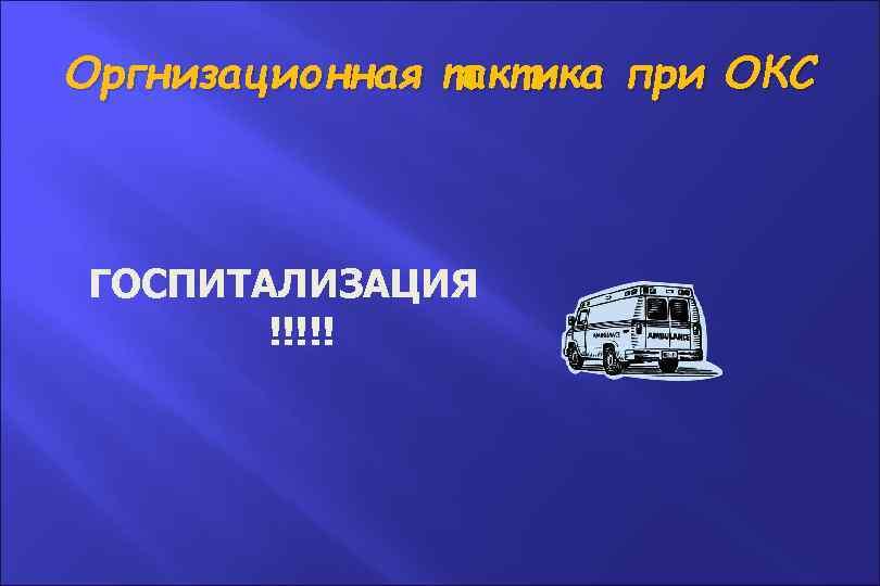 Оргнизационная тактика при ОКС ГОСПИТАЛИЗАЦИЯ !!!!!