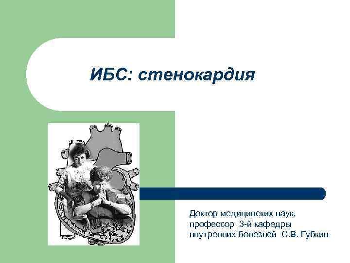 ИБС: стенокардия Доктор медицинских наук, профессор 3 -й кафедры внутренних болезней С. В. Губкин