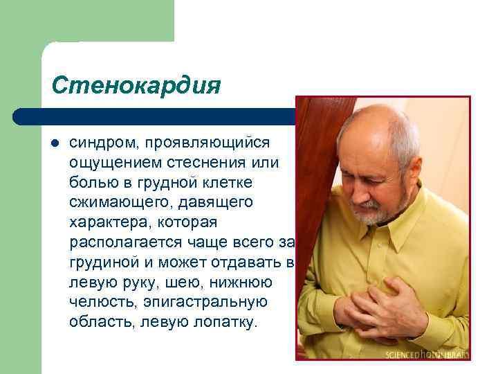 Стенокардия l синдром, проявляющийся ощущением стеснения или болью в грудной клетке сжимающего, давящего характера,