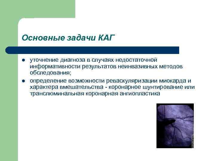 Основные задачи КАГ l l уточнение диагноза в случаях недостаточной информативности результатов неинвазивных методов