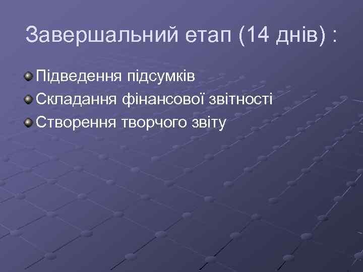 Завершальний етап (14 днів) : Підведення підсумків Складання фінансової звітності Створення творчого звіту