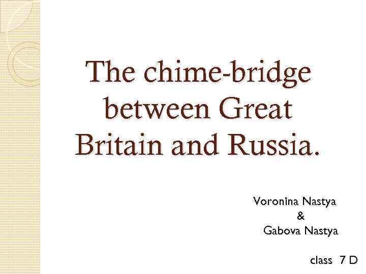The chime-bridge between Great Britain and Russia. Voronina Nastya & Gabova Nastya class 7