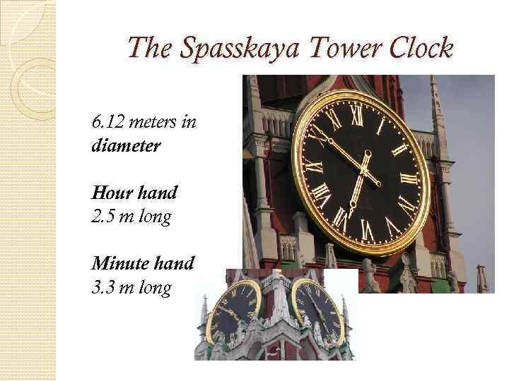 The Spasskaya Tower Clock 6. 12 meters in diameter Hour hand 2. 5 m