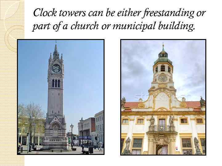 Clock towers can be either freestanding or part of a church or municipal building.