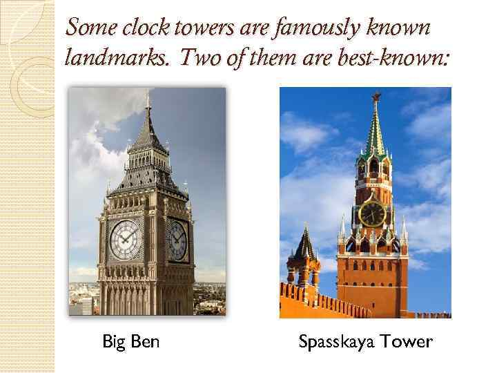 Some clock towers are famously known landmarks. Two of them are best-known: Big Ben