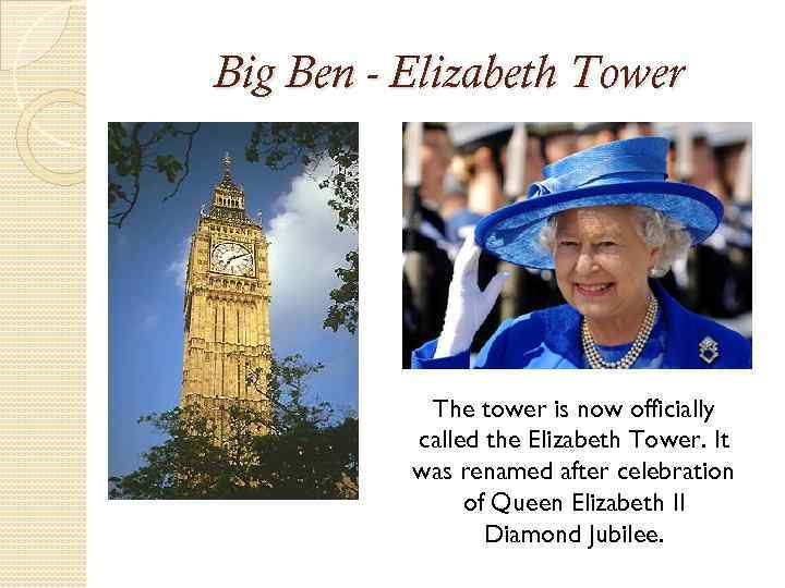Big Ben - Elizabeth Tower The tower is now officially called the Elizabeth Tower.