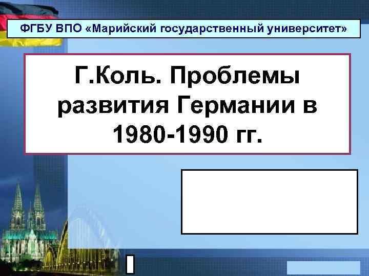ФГБУ ВПО «Марийский государственный университет» Г. Коль. Проблемы развития Германии в 1980 -1990 гг.