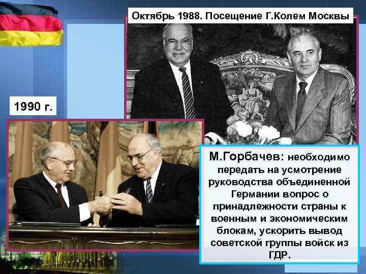 Октябрь 1988. Посещение Г. Колем Москвы 1990 г. М. Горбачев: необходимо передать на усмотрение