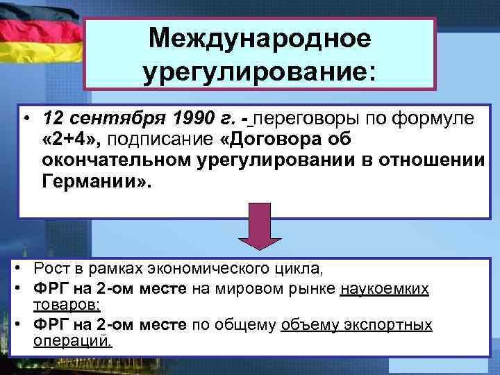 Международное урегулирование: • 12 сентября 1990 г. - переговоры по формуле « 2+4» ,