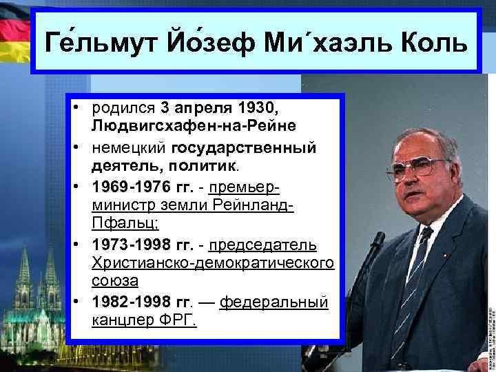 Ге льмут Йо зеф Ми´хаэль Коль • родился 3 апреля 1930, Людвигсхафен-на-Рейне • немецкий