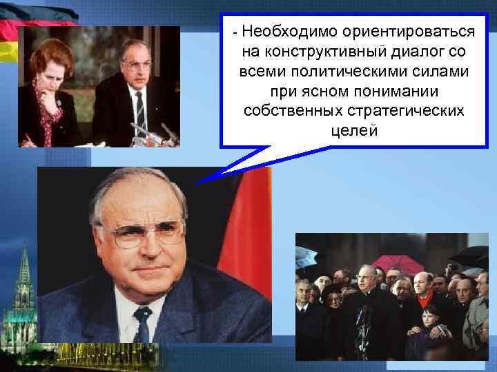- Необходимо ориентироваться на конструктивный диалог со всеми политическими силами при ясном понимании собственных