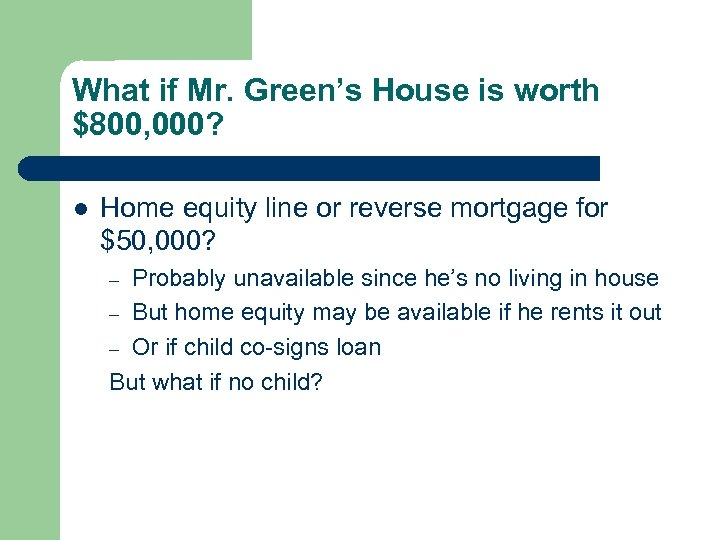 What if Mr. Green's House is worth $800, 000? l Home equity line or
