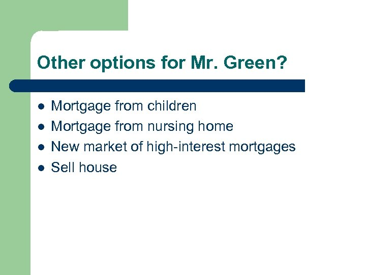 Other options for Mr. Green? l l Mortgage from children Mortgage from nursing home
