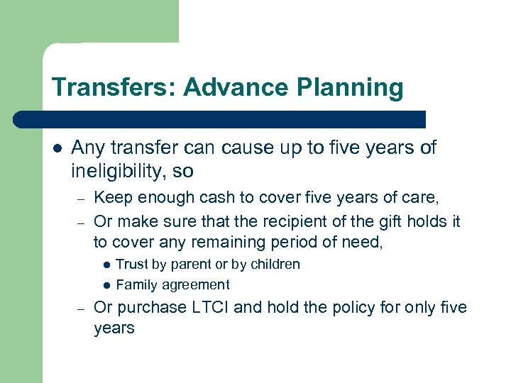 Transfers: Advance Planning l Any transfer can cause up to five years of ineligibility,