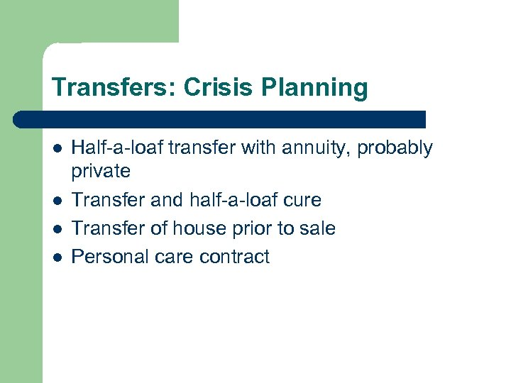 Transfers: Crisis Planning l l Half-a-loaf transfer with annuity, probably private Transfer and half-a-loaf