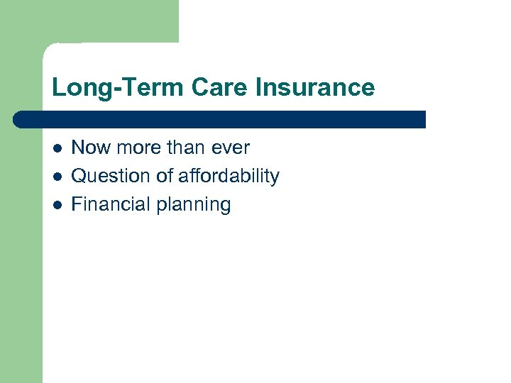Long-Term Care Insurance l l l Now more than ever Question of affordability Financial