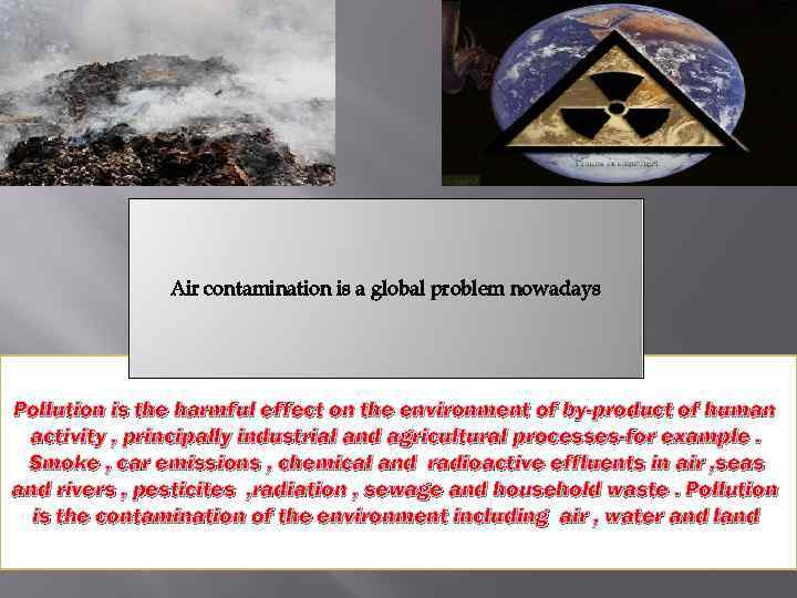 Air contamination is a global problem nowadays Pollution is the harmful effect on the