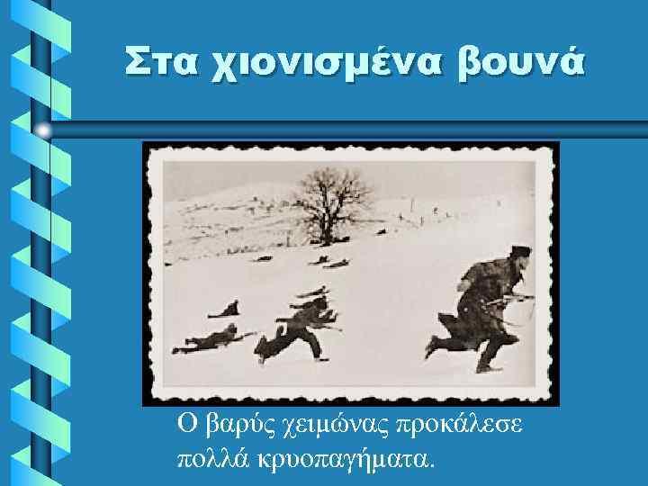 Στα χιονισμένα βουνά Ο βαρύς χειμώνας προκάλεσε πολλά κρυοπαγήματα.
