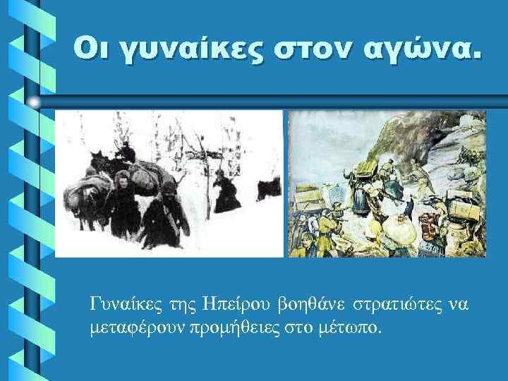 Οι γυναίκες στον αγώνα. Γυναίκες της Ηπείρου βοηθάνε στρατιώτες να μεταφέρουν προμήθειες στο μέτωπο.