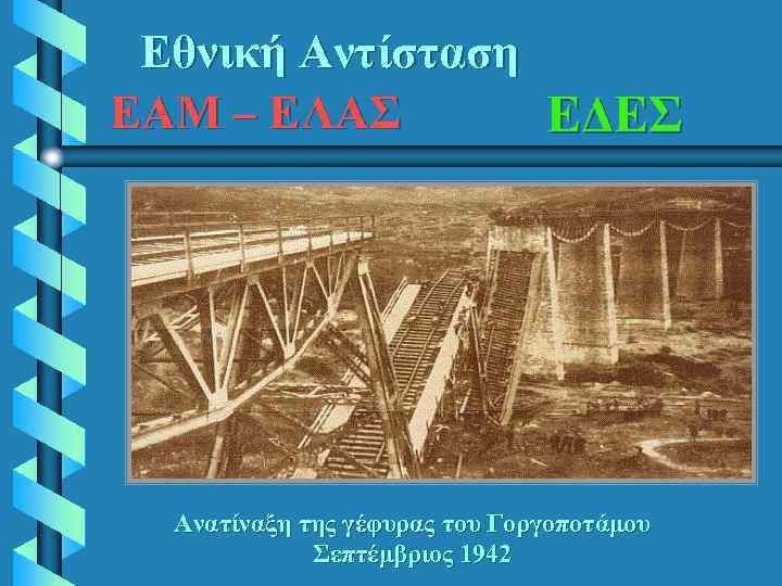 Εθνική Αντίσταση ΕΑΜ – ΕΛΑΣ ΕΔΕΣ Ανατίναξη της γέφυρας του Γοργοποτάμου Σεπτέμβριος 1942