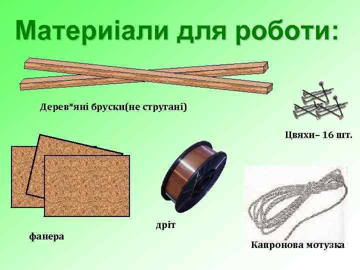 Материіали для роботи: Дерев*яні бруски(не стругані) Цвяхи– 16 шт. фанера дріт Капронова мотузка