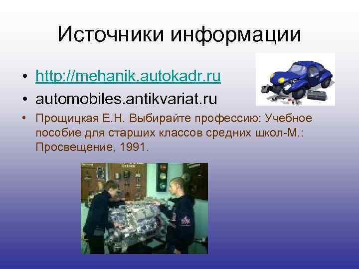 Источники информации • http: //mehanik. autokadr. ru • automobiles. antikvariat. ru • Прощицкая Е.