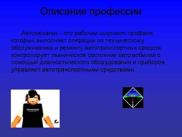Описание профессии Автомеханик - это рабочий широкого профиля, который выполняет операции по техническому обслуживанию