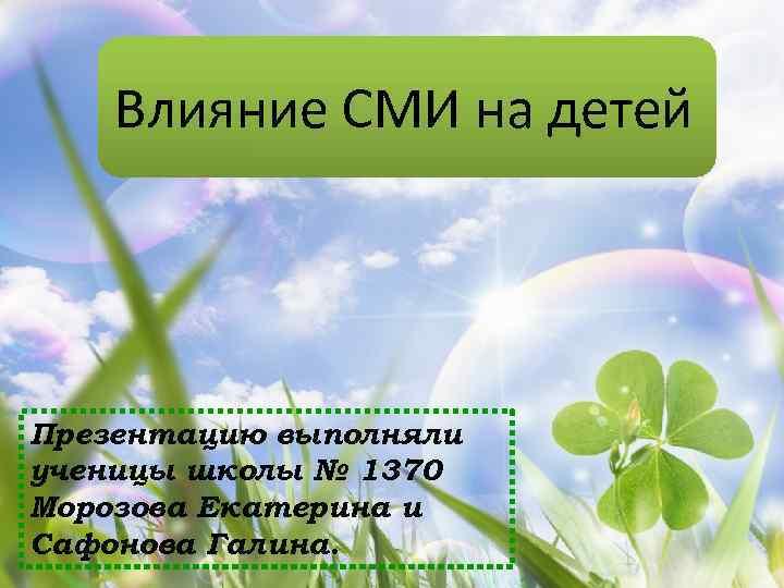Влияние СМИ на детей Презентацию выполняли ученицы школы № 1370 Морозова Екатерина и Сафонова