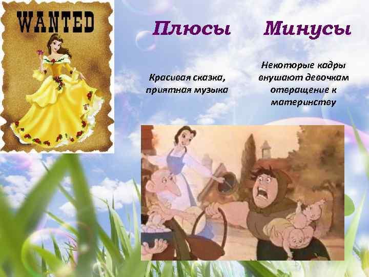 Плюсы Минусы Красивая сказка, приятная музыка Некоторые кадры внушают девочкам отвращение к материнству