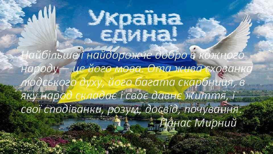 Найбільше і найдорожче добро в кожного народу— це його мова. Ота жива схованка людського