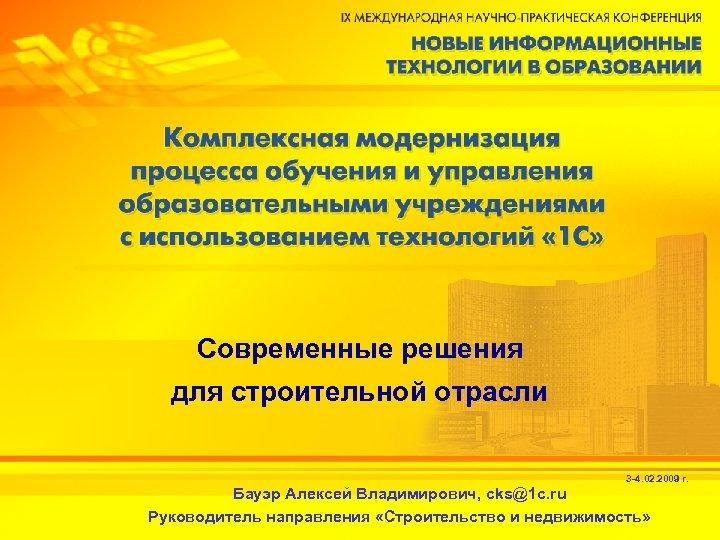 Современные решения для строительной отрасли 3 -4. 02. 2009 г. Бауэр Алексей Владимирович, cks@1