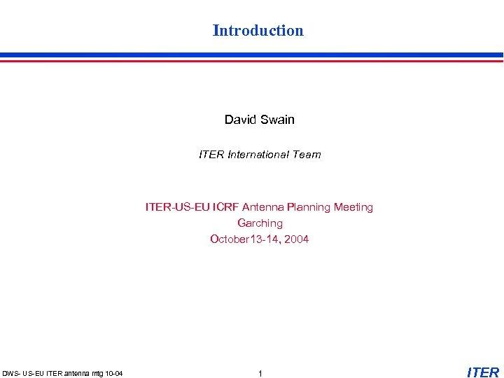 Introduction David Swain ITER International Team ITER-US-EU ICRF Antenna Planning Meeting Garching October 13