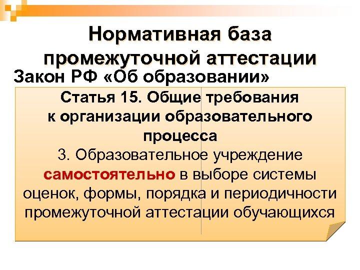 Нормативная база промежуточной аттестации Закон РФ «Об образовании» Статья 15. Общие требования к организации