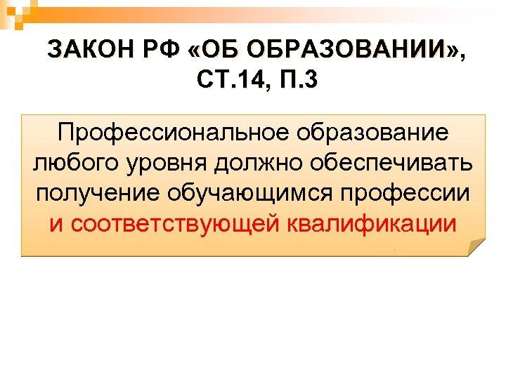 ЗАКОН РФ «ОБ ОБРАЗОВАНИИ» , СТ. 14, П. 3 Профессиональное образование любого уровня должно