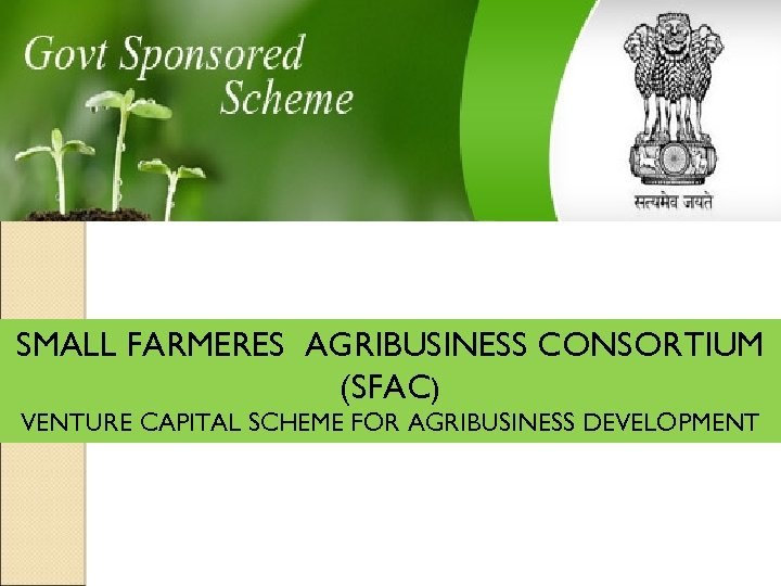 SMALL FARMERES AGRIBUSINESS CONSORTIUM (SFAC) VENTURE CAPITAL SCHEME FOR AGRIBUSINESS DEVELOPMENT