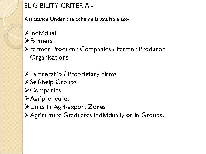 ELIGIBILITY CRITERIA: Assistance Under the Scheme is available to: - ØIndividual ØFarmers ØFarmer Producer