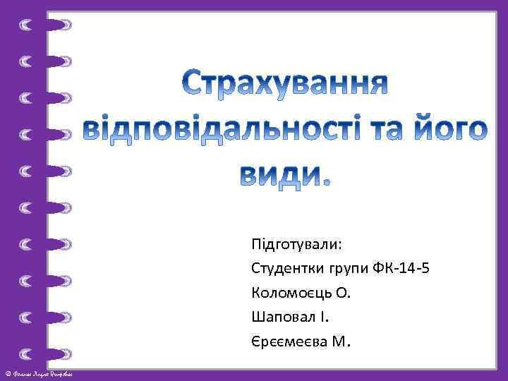 Підготували: Студентки групи ФК-14 -5 Коломоєць О. Шаповал І. Єрєємеєва М. © Фокина Лидия